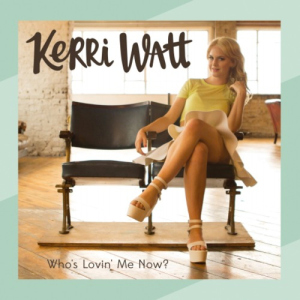 Kerri-Watt-Whos-Lovin-Me-Now